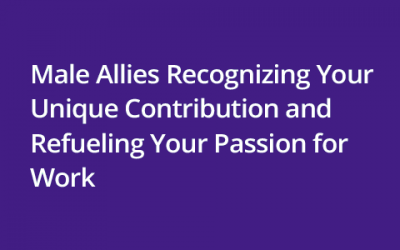 Male Allies Recognizing Your Unique Contribution and Refueling Your Passion for Work